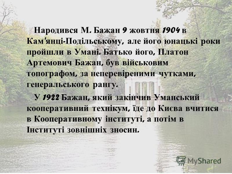 Народився М. Бажан 9 жовтня 1904 в Кам ' янці - Подільському, але його юнацькі роки пройшли в Умані. Батько його, Платон Артемович Бажан, був військовим топографом, за неперевіреними чутками, генеральського рангу. У 1922 Бажан, який закінчив Уманськи