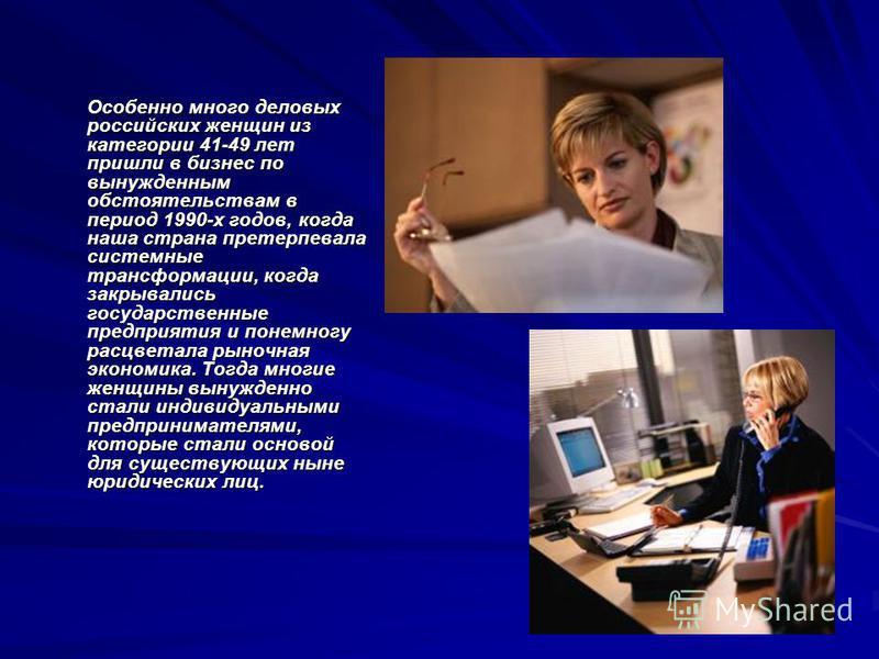 Особенно много деловых российских женщин из категории 41-49 лет пришли в бизнес по вынужденным обстоятельствам в период 1990-х годов, когда наша страна претерпевала системные трансформации, когда закрывались государственные предприятия и понемногу ра