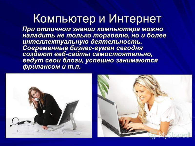 Компьютер и Интернет При отличном знании компьютера можно наладить не только торговлю, но и более интеллектуальную деятельность. Современные бизнес-вумен сегодня создают веб-сайты самостоятельно, ведут свои блоги, успешно занимаются фрилансом и т.п.
