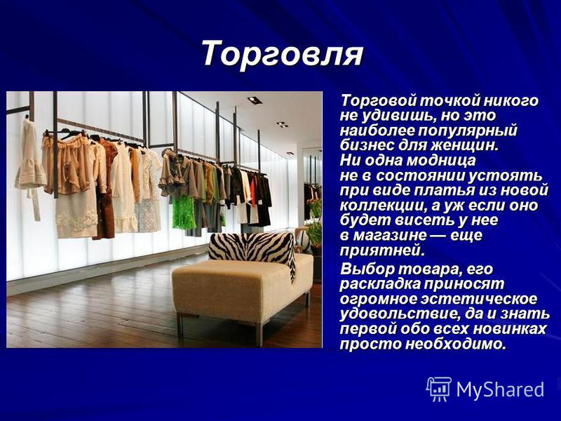 Торговля Торговой точкой никого не удивишь, но это наиболее популярный бизнес для женщин. Ни одна модница не в состоянии устоять при виде платья из новой коллекции, а уж если оно будет висеть у нее в магазине еще приятней. Торговой точкой никого не у