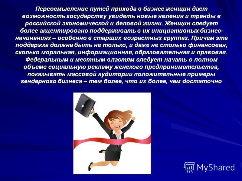 Переосмысление путей прихода в бизнес женщин даст возможность государству увидеть новые явления и тренды в российской экономической и деловой жизни. Женщин следует более акцентировано поддерживать в их инициативных бизнес- начинаниях – особенно в ста