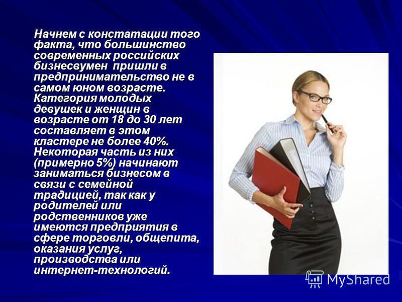 Начнем с констатации того факта, что большинство современных российских бизнесвумен пришли в предпринимательство не в самом юном возрасте. Категория молодых девушек и женщин в возрасте от 18 до 30 лет составляет в этом кластере не более 40%. Некотора