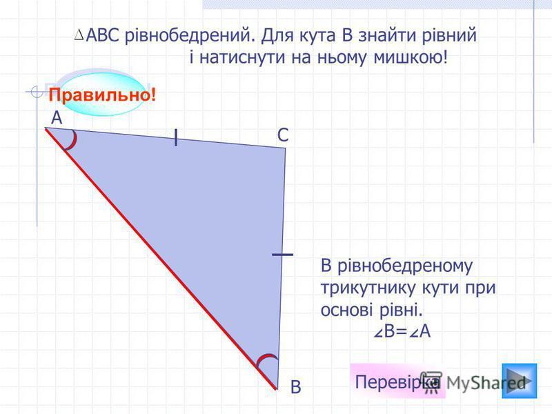 Правильно! А С В АВС рівнобедрений. Для кута В знайти рівний і натиснути на ньому мишкою! Перевірка В рівнобедреному трикутнику кути при основі рівні. В= А