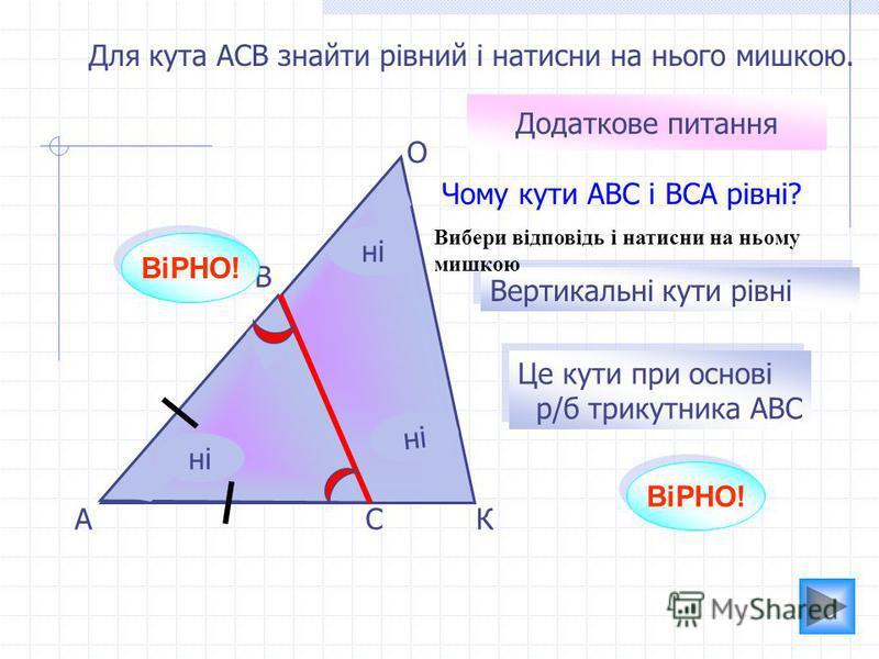 А О К В С Для кута АСВ знайти рівний і натисни на нього мишкою. ні ВіРНО! ні Додаткове питання Чому кути АВС і ВСА рівні? Вертикальні кути рівні Це кути при основі р/б трикутника АВС Це кути при основі р/б трикутника АВС ВіРНО! Вибери відповідь і нат