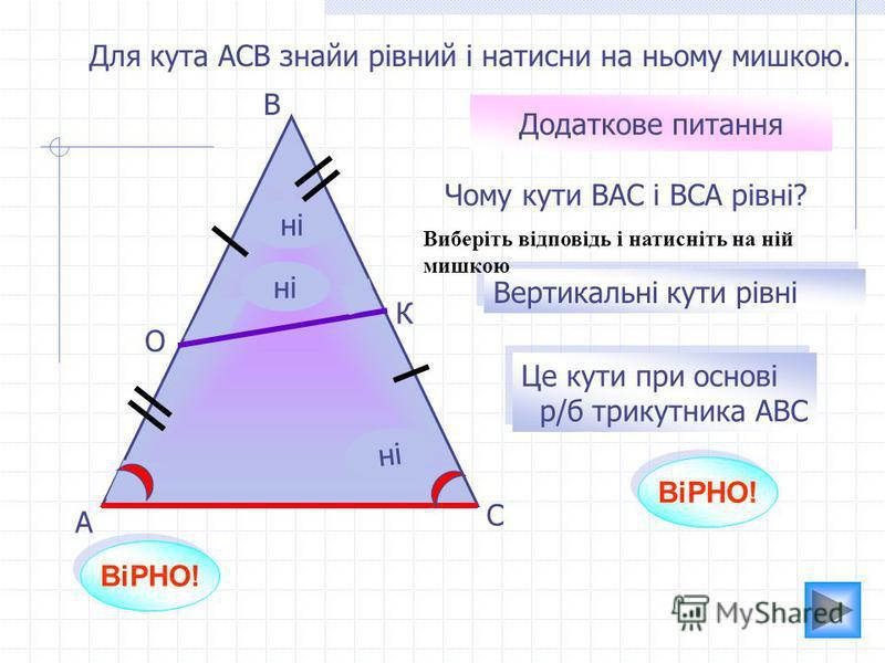 А О К В С Для кута АСВ знайи рівний і натисни на ньому мишкою. ні ВіРНО! ні Додаткове питання Чому кути ВАС і ВСА рівні? Вертикальні кути рівні Це кути при основі р/б трикутника АВС Це кути при основі р/б трикутника АВС ВіРНО! Виберіть відповідь і на