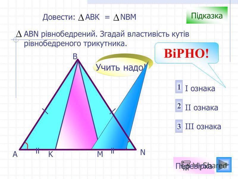 AMK B N Підказка АВN рівнобедрений. Згадай властивість кутів рівнобедреного трикутника. 3 2 1 I ознака II ознака III ознака Довести: АВК = NBM Учить надо! Перевірка ВіРНО!