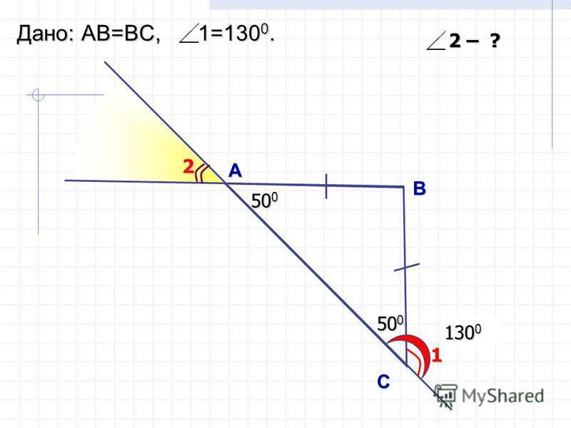 50 0 130 0 А B С Дано: АВ=ВC, 1=130 0. 1 2 2 – ? 50 0