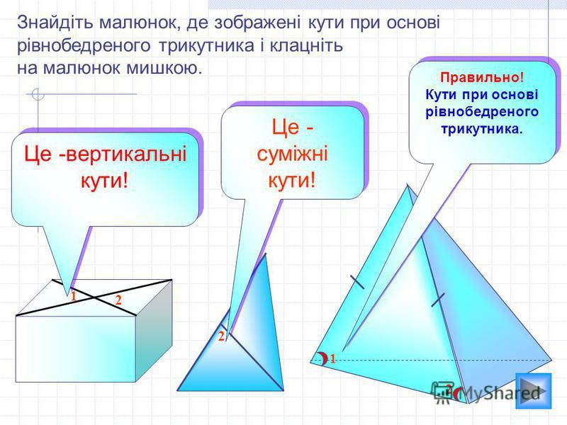 1 2 2 1 1 2 Знайдіть малюнок, де зображені кути при основі рівнобедреного трикутника і клацніть на малюнок мишкою. Це -вертикальні кути! Це - суміжні кути! Це - суміжні кути! Правильно! Кути при основі рівнобедреного трикутника. Правильно! Кути при о