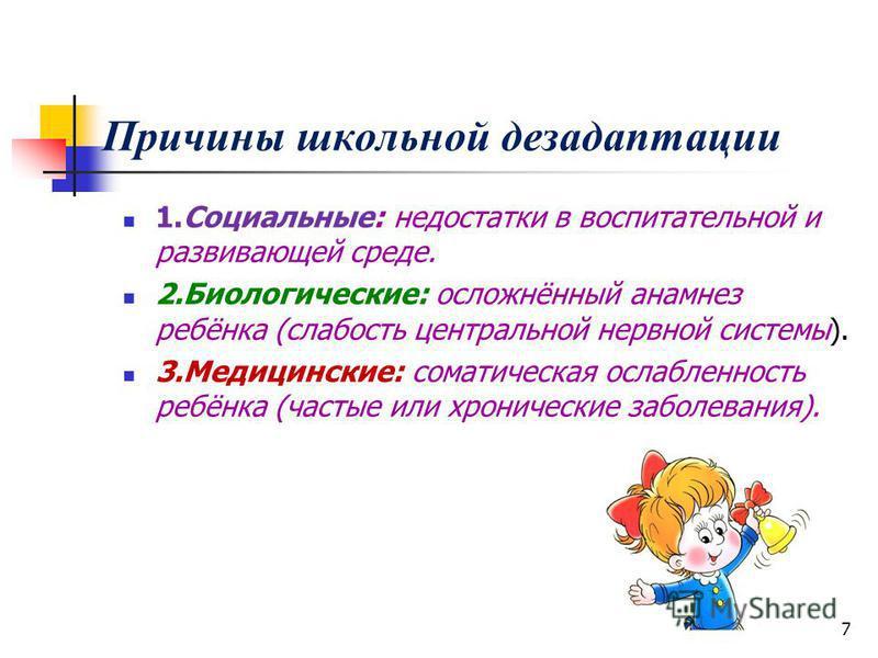Причины школьной дезадаптации 1.Социальные: недостатки в воспитательной и развивающей среде. 2.Биологические: осложнённый анамнез ребёнка (слабость центральной нервной системы). 3.Медицинские: соматическая ослабленность ребёнка (частые или хронически