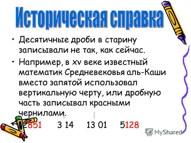 Десятичные дроби в старину записывали не так, как сейчас. Например, в xv веке известный математик Средневековья аль-Каши вместо запятой использовал вертикальную черту, или дробную часть записывал красными чернилами. 12851 3 14 13 01 5128