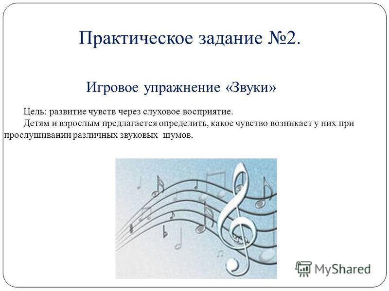 6 Игровое упражнение «Звуки» Цель: развитие чувств через слуховое восприятие. Детям и взрослым предлагается определить, какое чувство возникает у них при прослушивании различных звуковых шумов. Практическое задание 2.