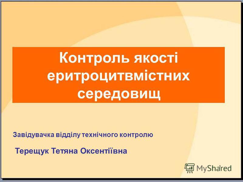 Контроль якості еритроцитвмістних середовищ Завідувачка відділу технічного контролю Терещук Тетяна Оксентіївна