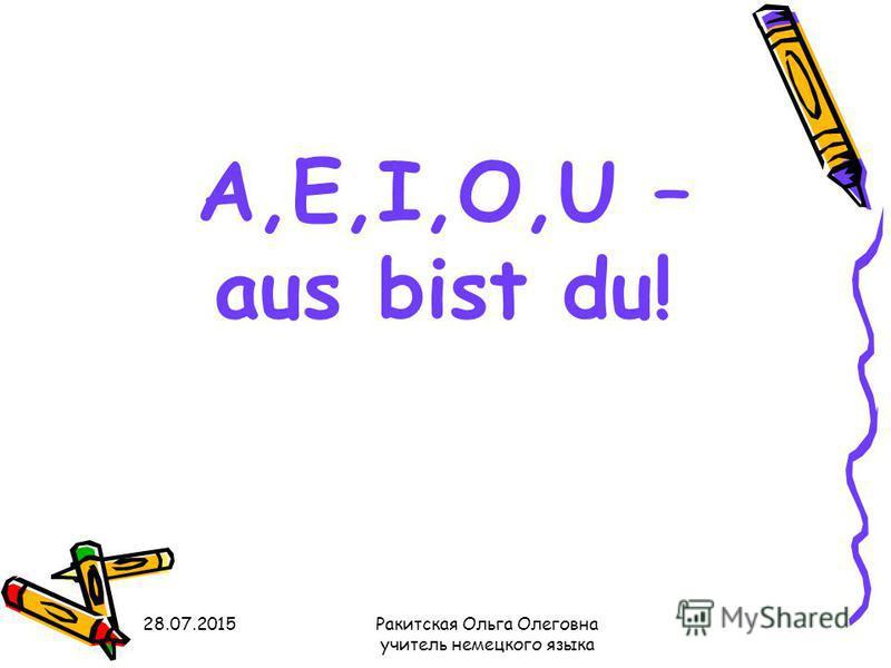 A,E,I,O,U – aus bist du! 28.07.2015Ракитская Ольга Олеговна учитель немецкого языка