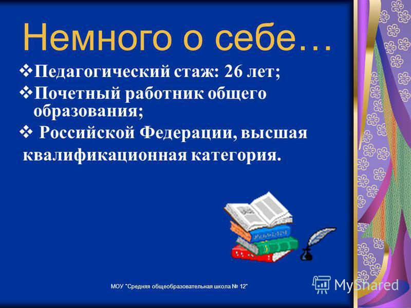 Немного о себе… Педагогический стаж: 26 лет; Почетный работник общего образования; Российской Федерации, высшая квалификационная категория. МОУ Средняя общеобразовательная школа 12