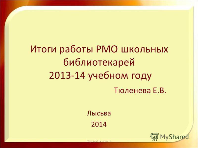 http://aida.ucoz.ru Итоги работы РМО школьных библиотекарей 2013-14 учебном году Тюленева Е.В. Лысьва 2014