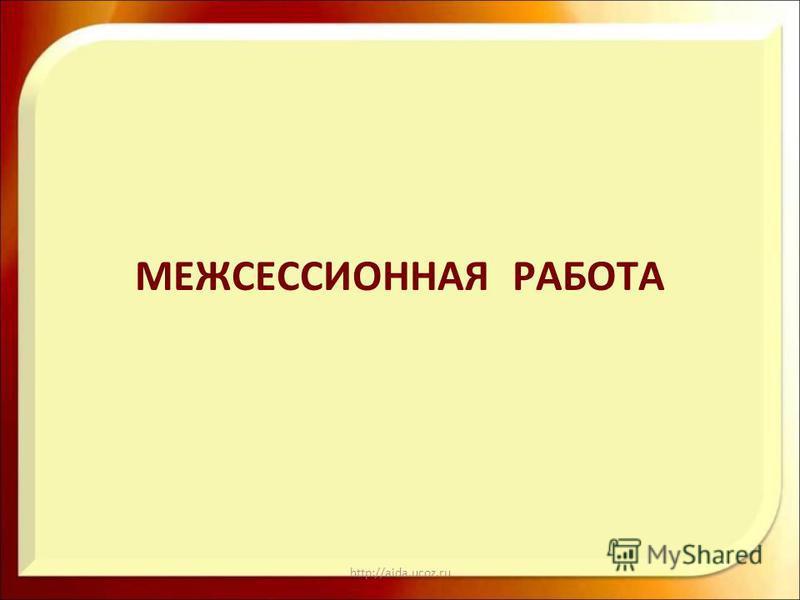 http://aida.ucoz.ru МЕЖСЕССИОННАЯ РАБОТА