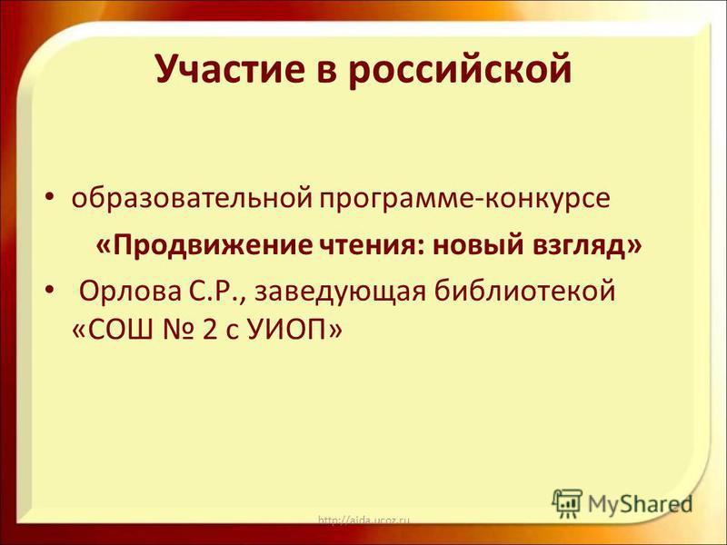 http://aida.ucoz.ru Участие в российской образовательной программе-конкурсе «Продвижение чтения: новый взгляд» Орлова С.Р., заведующая библиотекой «СОШ 2 с УИОП»