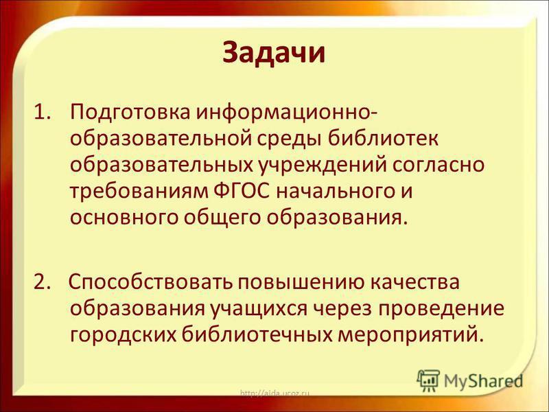 http://aida.ucoz.ru Задачи 1. Подготовка информационно- образовательной среды библиотек образовательных учреждений согласно требованиям ФГОС начального и основного общего образования. 2. Способствовать повышению качества образования учащихся через пр