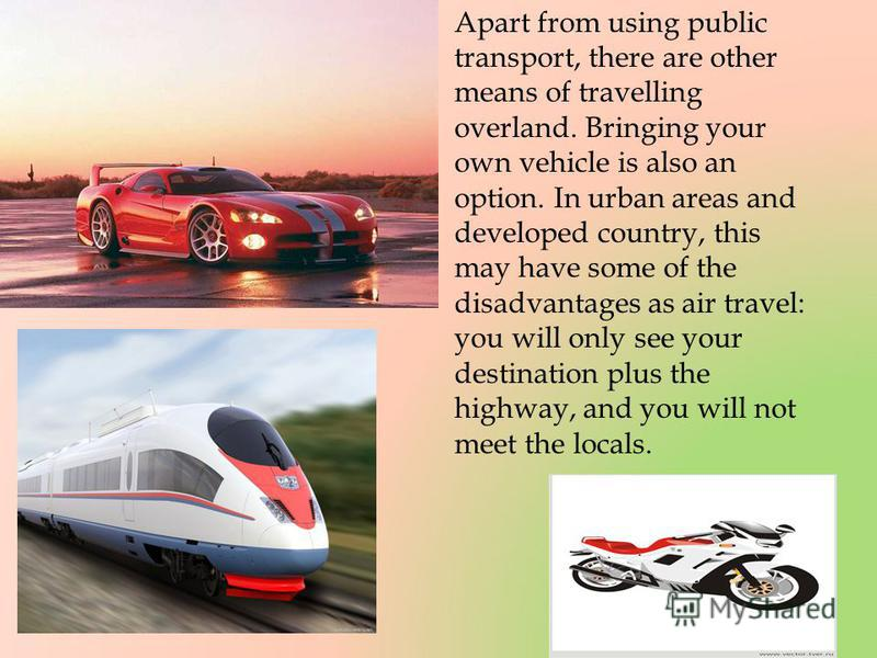 Apart from using public transport, there are other means of travelling overland. Bringing your own vehicle is also an option. In urban areas and developed country, this may have some of the disadvantages as air travel: you will only see your destinat