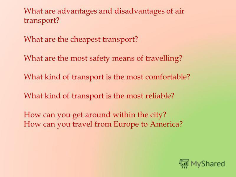 What are advantages and disadvantages of air transport? What are the cheapest transport? What are the most safety means of travelling? What kind of transport is the most comfortable? What kind of transport is the most reliable? How can you get around