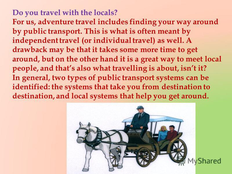 Do you travel with the locals? For us, adventure travel includes finding your way around by public transport. This is what is often meant by independent travel (or individual travel) as well. A drawback may be that it takes some more time to get arou