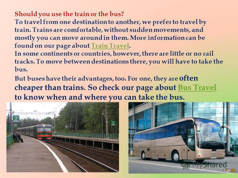 Should you use the train or the bus? To travel from one destination to another, we prefer to travel by train. Trains are comfortable, without sudden movements, and mostly you can move around in them. More information can be found on our page about Tr