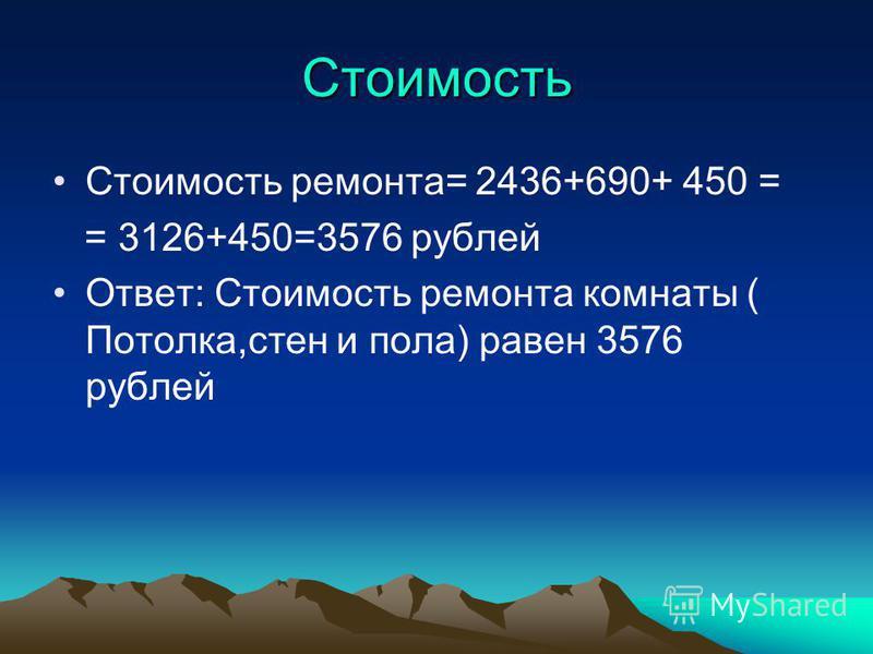 Стоимость Стоимость ремонта= 2436+690+ 450 = = 3126+450=3576 рублей Ответ: Стоимость ремонта комнаты ( Потолка,стен и пола) равен 3576 рублей