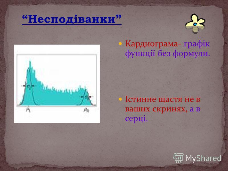 Кардиограма- графік функції без формули. Істинне щастя не в ваших скринях, а в серці. Несподіванки