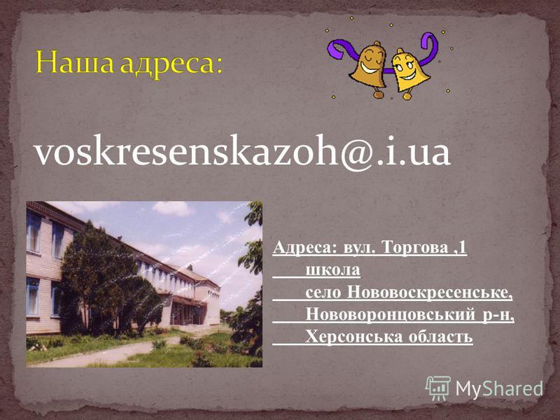 voskresenskazoh@.i.ua Адреса: вул. Торгова,1 школа село Нововоскресенське, Нововоронцовський р-н, Херсонська область