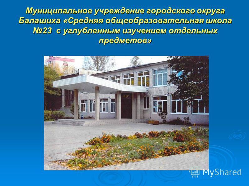Муниципальное учреждение городского округа Балашиха «Средняя общеобразовательная школа 23 с углубленным изучением отдельных предметов»