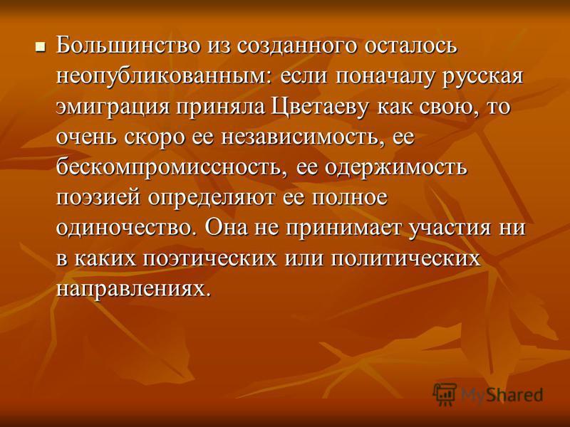 Большинство из созданного осталось неопубликованным: если поначалу русская эмиграция приняла Цветаеву как свою, то очень скоро ее независимость, ее бескомпромиссность, ее одержимость поэзией определяют ее полное одиночество. Она не принимает участия