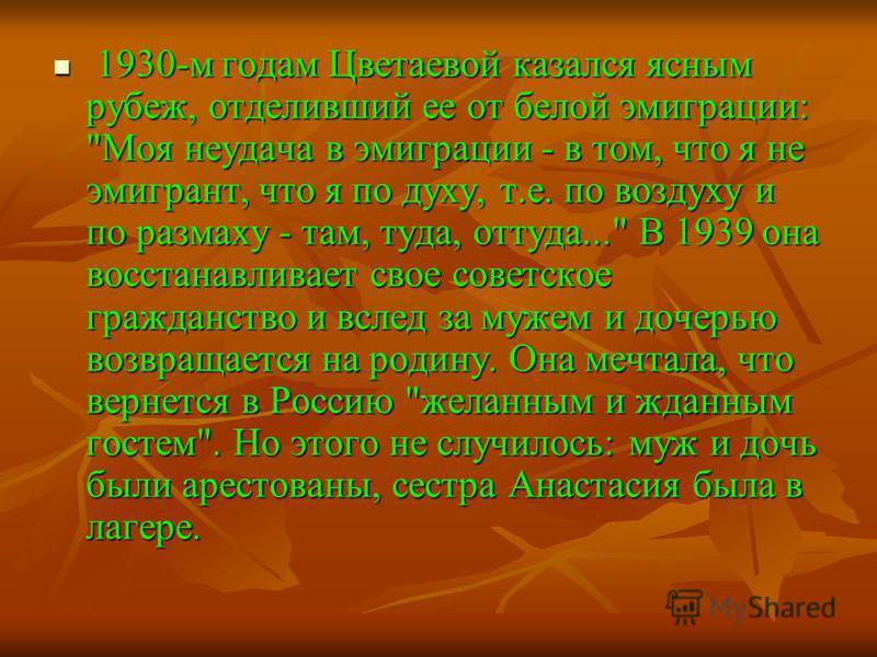 1930-м годам Цветаевой казался ясным рубеж, отделивший ее от белой эмиграции: