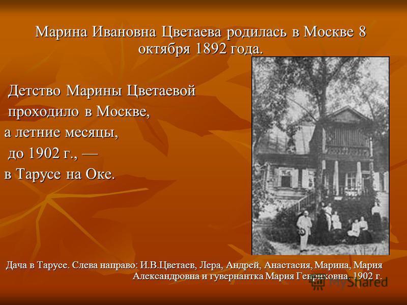 Марина Ивановна Цветаева родилась в Москве 8 октября 1892 года. Марина Ивановна Цветаева родилась в Москве 8 октября 1892 года. Детство Марины Цветаевой Детство Марины Цветаевой проходило в Москве, проходило в Москве, а летние месяцы, до 1902 г., до