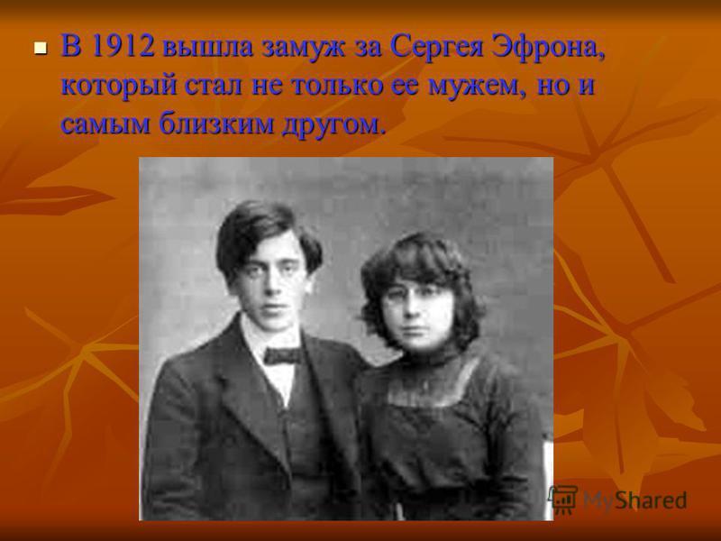 В 1912 вышла замуж за Сергея Эфрона, который стал не только ее мужем, но и самым близким другом. В 1912 вышла замуж за Сергея Эфрона, который стал не только ее мужем, но и самым близким другом.