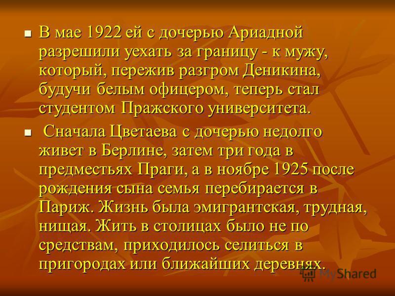 В мае 1922 ей с дочерью Ариадной разрешили уехать за границу - к мужу, который, пережив разгром Деникина, будучи белым офицером, теперь стал студентом Пражского университета. С Сначала Цветаева с дочерью недолго живет в Берлине, затем три года в пред