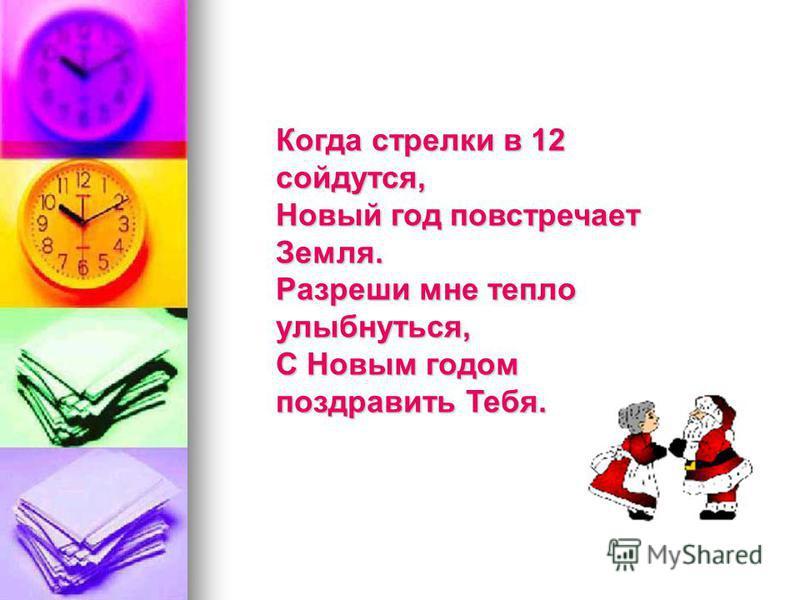 Когда стрелки в 12 сойдутся, Новый год повстречает Земля. Разреши мне тепло улыбнуться, С Новым годом поздравить Тебя.