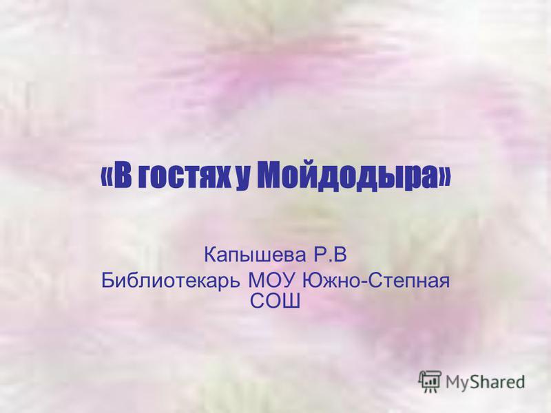 «В гостях у Мойдодыра» Капышева Р.В Библиотекарь МОУ Южно-Степная СОШ