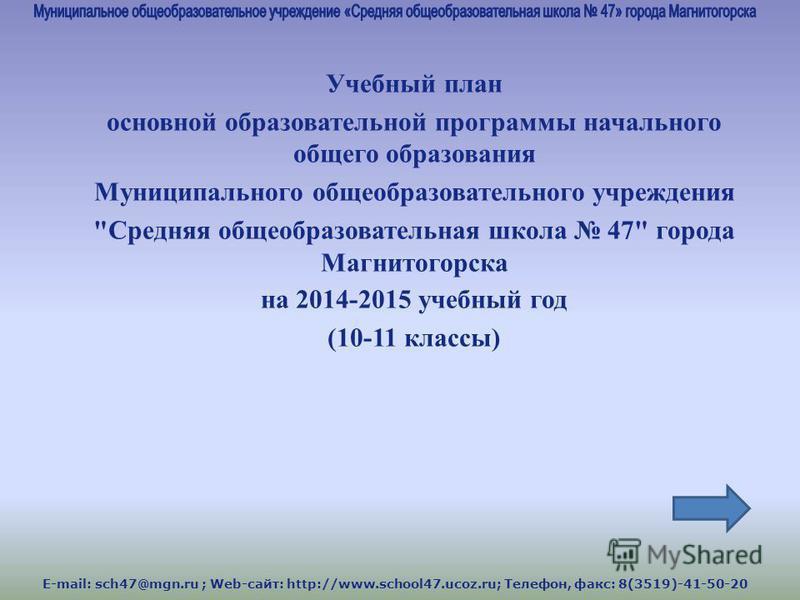 E-mail: sch47@mgn.ru ; Web-сайт: http://www.school47.ucoz.ru; Телефон, факс: 8(3519)-41-50-20 Учебный план основной образовательной программы начального общего образования Муниципального общеобразовательного учреждения