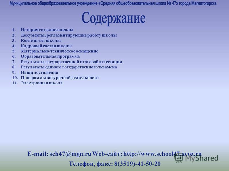 E-mail: sch47@mgn.ru Web-сайт: http://www.school47.ucoz.ru Телефон, факс: 8(3519)-41-50-20 1. История создания школы 2.Документы, регламентирующие работу школы 3. Контингент школы 4. Кадровый состав школы 5.Материально-техническое оснащение 6. Образо