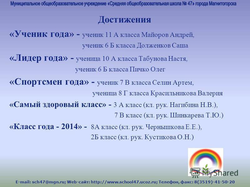 E-mail: sch47@mgn.ru; Web-сайт: http://www.school47.ucoz.ru; Телефон, факс: 8(3519)-41-50-20 Достижения «Ученик года» - ученик 11 А класса Майоров Андрей, ученик 6 Б класса Долженков Саша «Лидер года» - ученица 10 А класса Табунова Настя, ученик 6 Б