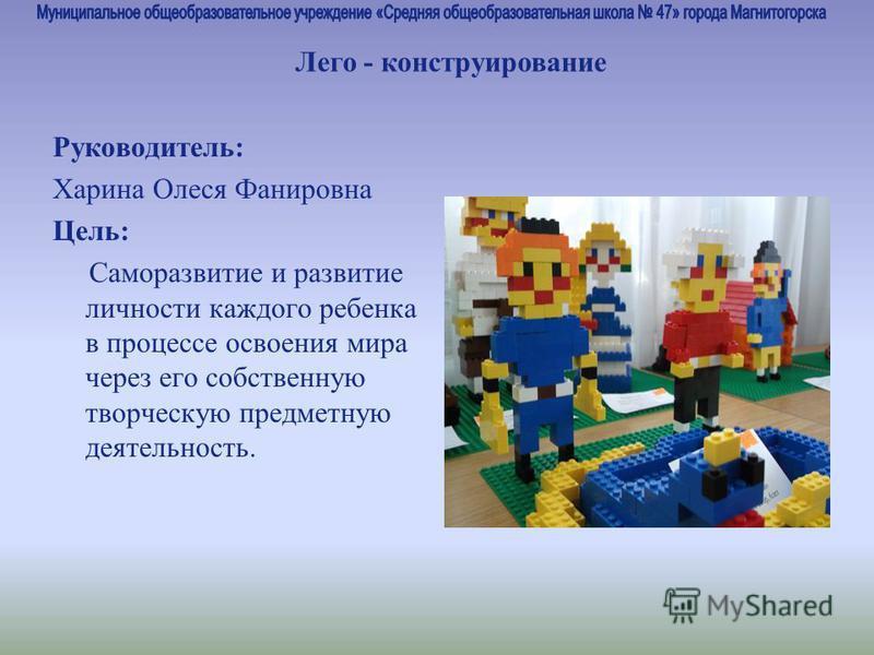 Руководитель: Харина Олеся Фанировна Цель: Саморазвитие и развитие личности каждого ребенка в процессе освоения мира через его собственную творческую предметную деятельность. Лего - конструирование
