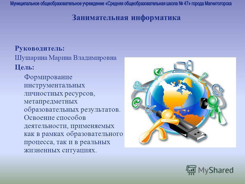 Руководитель: Шушарина Марина Владимировна Цель: Формирование инструментальных личностных ресурсов, метапредметных образовательных результатов. Освоение способов деятельности, применяемых как в рамках образовательного процесса, так и в реальных жизне