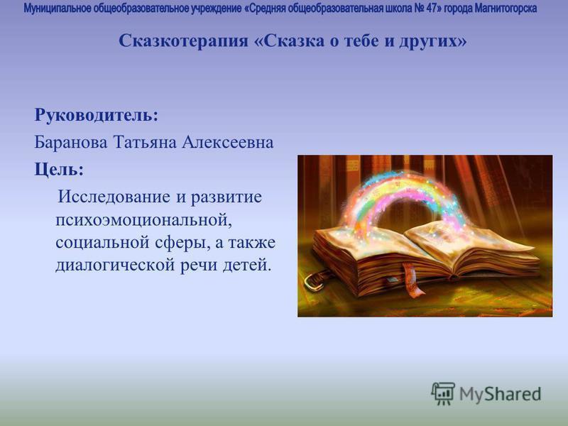 Руководитель: Баранова Татьяна Алексеевна Цель: Исследование и развитие психоэмоциональной, социальной сферы, а также диалогической речи детей. Сказкотерапия «Сказка о тебе и других»