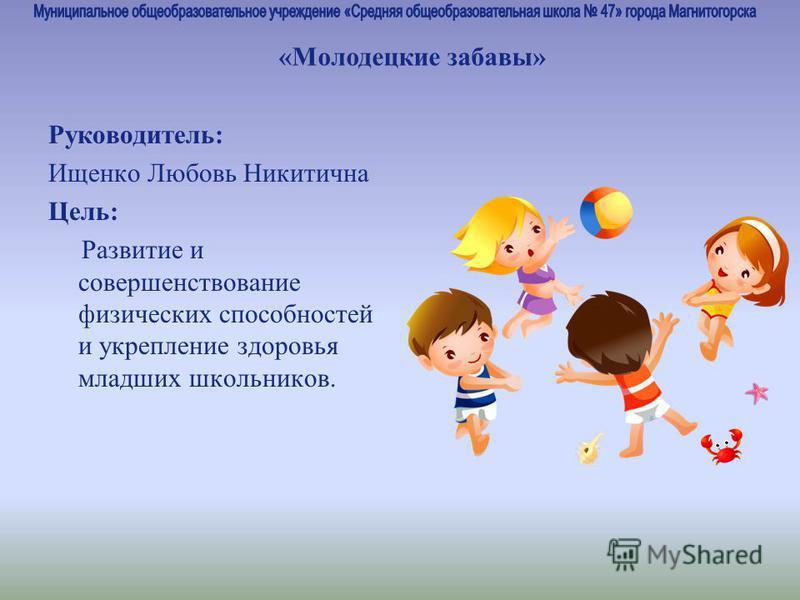 Руководитель: Ищенко Любовь Никитична Цель: Развитие и совершенствование физических способностей и укрепление здоровья младших школьников. «Молодецкие забавы»