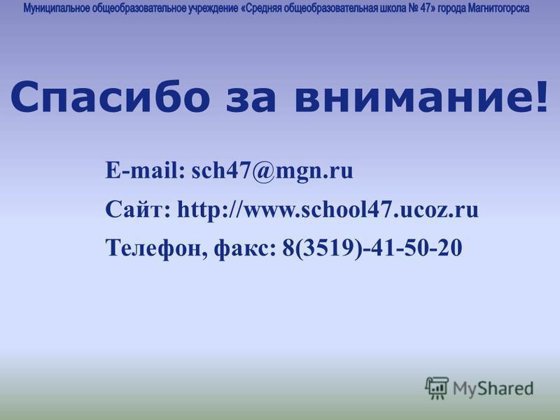 E-mail: sch47@mgn.ru Cайт: http://www.school47.ucoz.ru Телефон, факс: 8(3519)-41-50-20 Спасибо за внимание!