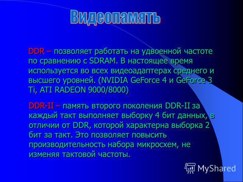 DDR – позволяет работать на удвоенной частоте по сравнению с SDRAM. В настоящее время используется во всех видеоадаптерах среднего и высшего уровней. (NVIDIA GeForce 4 и GeForce 3 Ti, ATI RADEON 9000/8000) DDR-II – память второго поколения DDR-II за