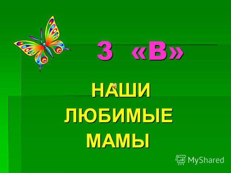 3 «В» 3 «В» НАШИ НАШИ ЛЮБИМЫЕ ЛЮБИМЫЕ МАМЫ МАМЫ