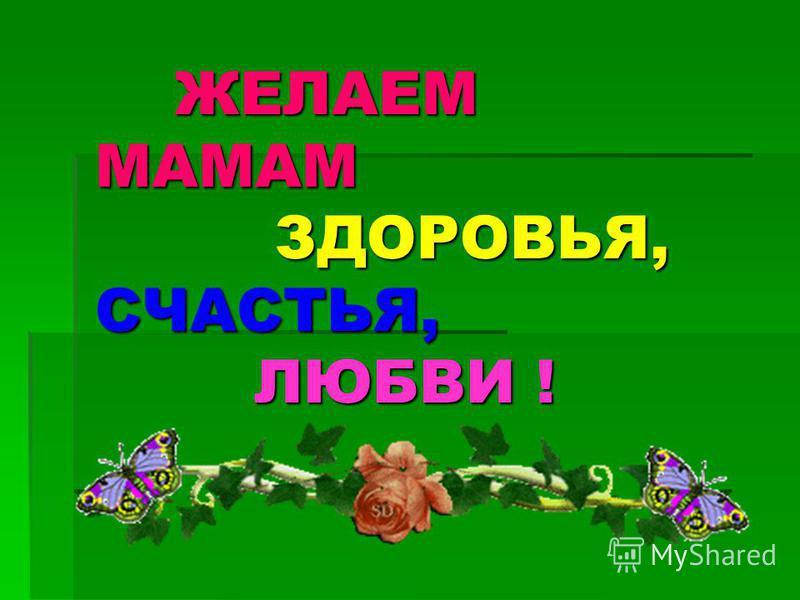 ЖЕЛАЕМ МАМАМ ЗДОРОВЬЯ, СЧАСТЬЯ, ЛЮБВИ ! ЖЕЛАЕМ МАМАМ ЗДОРОВЬЯ, СЧАСТЬЯ, ЛЮБВИ !