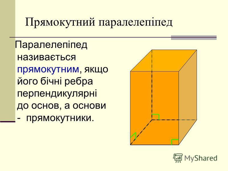 Прямокутний паралелепіпед Паралелепіпед називається прямокутним, якщо його бічні ребра перпендикулярні до основ, а основи - прямокутники.