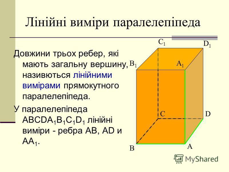 Лінійні виміри паралелепіпеда Довжини трьох ребер, які мають загальну вершину, називються лінійними вимірами прямокутного паралелепіпеда. У паралелепіпеда ABCDA 1 B 1 C 1 D 1 лінійні виміри - ребра AB, AD и AA 1. A B CD A1A1 B1B1 C1C1 D1D1